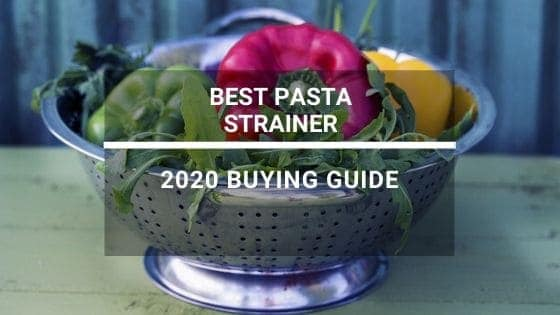 Best Pasta Strainers – A 2020 Product Buying Guide